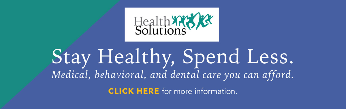 Health Solutions. Stay Healthy, Spend Less. Medical, behavioral, and dental care you can afford. Click here for more information on this innovative membership program.